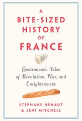 A Bite-Sized History of France: Delicious, Gastronomic Tales of Revolution, War, and Enlightenment Pdf Book