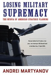 Losing Military Supremacy: The Myopia of American Strategic Planning Pdf Book