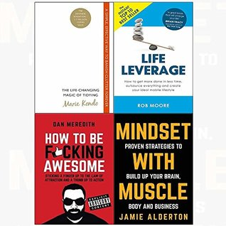 The Life-Changing Magic of Tidying / Life Leverage / How to be F*cking Awesome / Mindset with Muscle