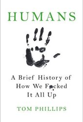 Humans: A Brief History of How We F*cked It All Up Book Pdf