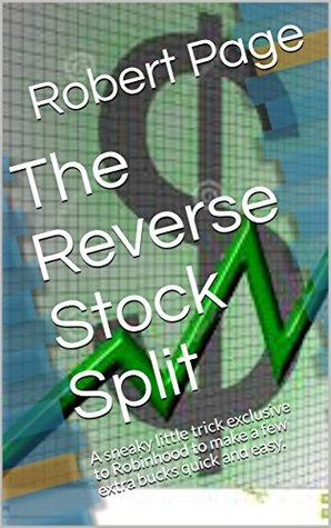 The Reverse Stock Split : A sneaky little trick exclusive to Robinhood to make a few extra bucks quick and easy. (The Road To Robinhood Riches Book 3)