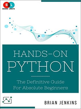 Python Programming: Hands-On Python: The Definitive Guide for Absolute Beginners