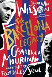 The Barcelona Legacy: Guardiola, Mourinho and the Fight For Football's Soul Pdf Book