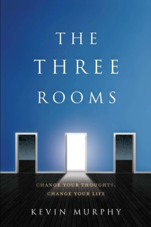 The Three Rooms: Change Your Thoughts, Change Your Life