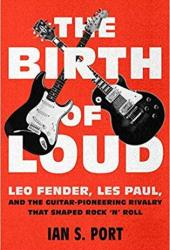The Birth of Loud: Leo Fender, Les Paul, and the Guitar-Pioneering Rivalry That Shaped Rock 'n' Roll Pdf Book