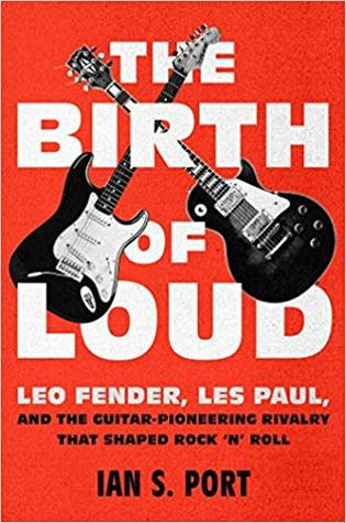The Birth of Loud: Leo Fender, Les Paul, and the Guitar-Pioneering Rivalry That Shaped Rock 'n' Roll Book Pdf ePub
