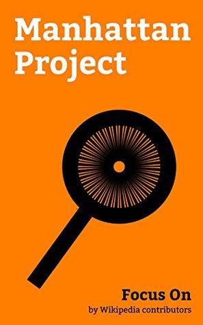 Focus On: Manhattan Project: Manhattan Project, Little Boy, Fat Man, Hanford Site, Los Alamos National Laboratory, Oak Ridge, Tennessee, Clinton Engineer ... New Mexico, Chicago Pile-1, Calutron, etc.