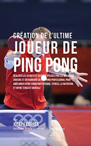 Création de l'Ultime Joueur de Ping Pong: Réaliser les secrets et astuces utilisés par les meilleurs joueurs et entraîneurs du Ping Pong Professional pour ... votre Condition Physique