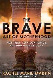 The Brave Art of Motherhood: Fight Fear, Gain Confidence, and Find Yourself Again Pdf Book