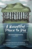 A Beautiful Place to Die by Samuel Bigglesworth