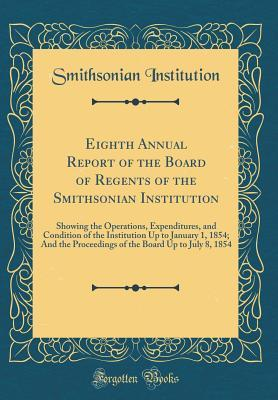 Eighth Annual Report of the Board of Regents of the Smithsonian Institution: Showing the Operations, Expenditures, and Condition of the Institution Up to January 1, 1854; And the Proceedings of the Board Up to July 8, 1854