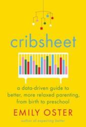 Cribsheet: A Data-Driven Guide to Better, More Relaxed Parenting, from Birth to Preschool Pdf Book