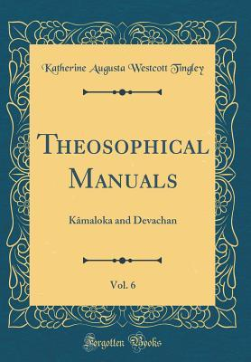 Theosophical Manuals, Vol. 6: K�maloka and Devachan