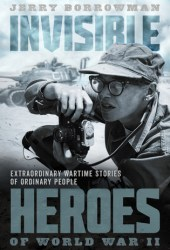 Invisible Heroes of World War II: True Stories That Should Never Be Forgotten Pdf Book