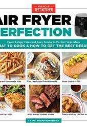 Air Fryer Perfection: From Crispy Fries and Juicy Steaks to Perfect Vegetables, What to Cook & How to Get the Best Results