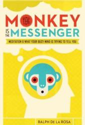 The Monkey Is the Messenger: Meditation and What Your Busy Mind Is Trying to Tell You Pdf Book