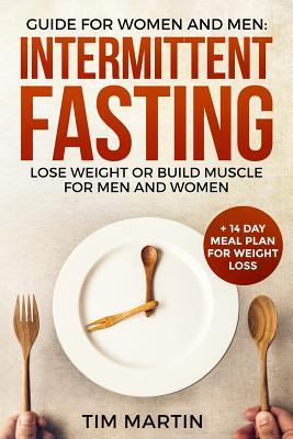 Intermittent Fasting: Guide for Women and Men: Lose Weight or Build Muscle for Men and Women + 14 Day Meal Plan for Weight Loss