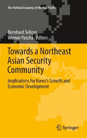 Towards a Northeast Asian Security Community: Implications for Korea's Growth and Economic Development (The Political Economy of the Asia Pacific)