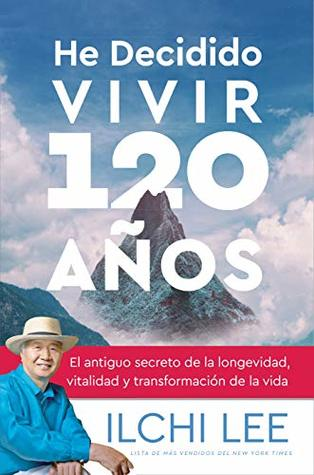 He Decidido Vivir 120 Años: El antiguo secreto de la longevidad, vitalidad y transformación de la vida (Spanish Edition of I've Decided to Live 120 Years)