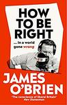 How To Be Right: … in a world gone wrong by James O'Brien