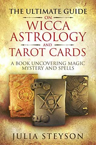 The Ultimate Guide on Wicca, Astrology, and Tarot Cards: A Book Uncovering Magic, Mystery and Spells (New Age and Divination Book 4)