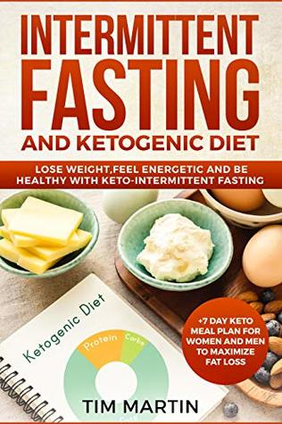 Intermittent Fasting and Ketogenic Diet: Lose weight, feel energetic and be healthy with keto-intermittent fasting +7 Day Keto Meal Plan for women and men to maximize fat loss