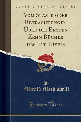 Vom Staate Oder Betrachtungen �ber Die Ersten Zehn B�cher Des Tit. Livius