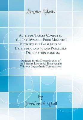 Altitude Tables Computed for Intervals of Four Minutes Between the Parallels of Latitude 0 and 30 and Parallels of Declination 0 and 24: Designed for the Determination of the Position Line at All Hour Angles Without Logarithmic Computation