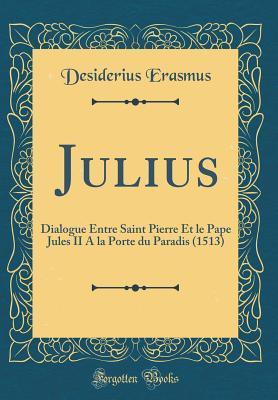Julius: Dialogue Entre Saint Pierre Et Le Pape Jules II a la Porte Du Paradis (1513) (Classic Reprint)