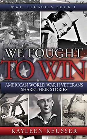 We Fought to Win: American World War II Veterans Share Their Stories (World War II Legacies Book 1)