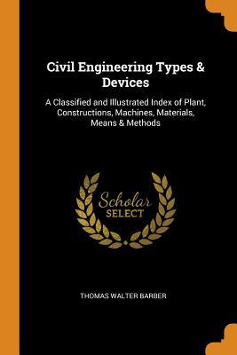 Civil Engineering Types & Devices: A Classified and Illustrated Index of Plant, Constructions, Machines, Materials, Means & Methods