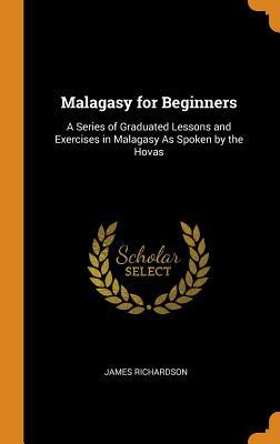 Malagasy for Beginners: A Series of Graduated Lessons and Exercises in Malagasy as Spoken by the Hovas