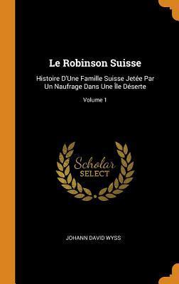Le Robinson Suisse: Histoire d'Une Famille Suisse Jet�e Par Un Naufrage Dans Une �le D�serte; Volume 1