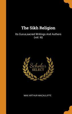 The Sikh Religion: Its Gurus, Sacred Writings and Authors (Vol. III)