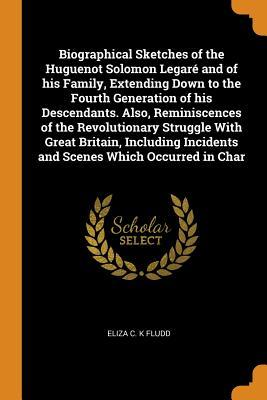 Biographical Sketches of the Huguenot Solomon Legar� and of His Family, Extending Down to the Fourth Generation of His Descendants. Also, Reminiscences of the Revolutionary Struggle with Great Britain, Including Incidents and Scenes Which Occurred in Char