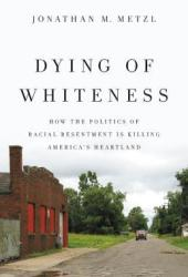 Dying of Whiteness: How the Politics of Racial Resentment Is Killing America's Heartland Pdf Book