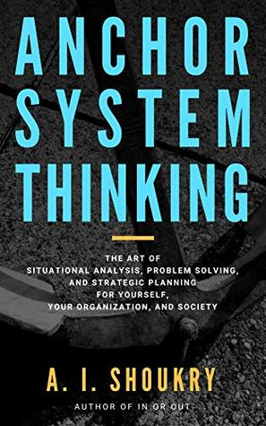 Anchor System Thinking: The Art of Situational Analysis, Problem Solving, and Strategic Planning for Yourself, Your Organization, and Society