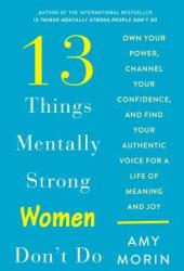 13 Things Mentally Strong Women Don't Do: Own Your Power, Channel Your Confidence, and Find Your Authentic Voice for a Life of Meaning and Joy Pdf Book