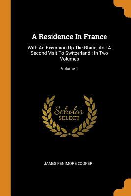 A Residence in France: With an Excursion Up the Rhine, and a Second Visit to Switzerland: In Two Volumes; Volume 1