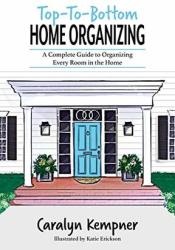 Top-To-Bottom Home Organizing- A Complete Guide To Organizing Every Room In The Home Pdf Book