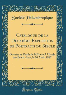 Catalogue de la Deuxi�me Exposition de Portraits Du Si�cle: Ouverte Au Profit de l'Oeuvre a l'Ecole Des Beaux-Arts, Le 20 Avril, 1885