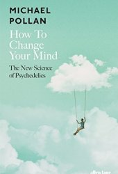 How to Change Your Mind: What the New Science of Psychedelics Teaches Us About Consciousness, Dying, Addiction, Depression, and Transcendence Pdf Book