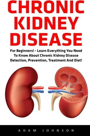 Chronic Kidney Disease: For Beginners! - Learn Everything You Need To Know About Chronic Kidney Disease Detection, Prevention, Treatment And Diet! ... Disease, KIdney Stones, Kidney Disease 101)