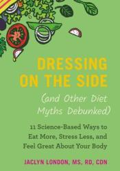 Dressing on the Side (and Other Diet Myths Debunked): 11 Science-Based Ways to Eat More, Stress Less, and Feel Great about Your Body Pdf Book