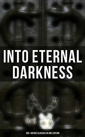 Into the Eternal Darkness: 100+ Gothic Classics in One Edition: Novels, Tales and Poems: The Mysteries of Udolpho, The Tell-Tale Heart, Wuthering Heights, ... Rhine, The Headless Horseman & many more