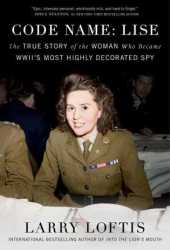 Code Name: Lise: The True Story of the Woman Who Became WWII's Most Highly Decorated Spy Pdf Book
