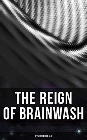 The Reign of Brainwash: Dystopia Box Set: 1984, Animal Farm, Brave New World, Iron Heel, The Time Machine, Gulliver's Travels, The Coming Race, Lord of ... Night Land, The Doom of London, Flatland…