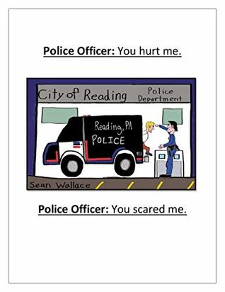 Police Officer: You hurt me. Police Officer: You scared me.