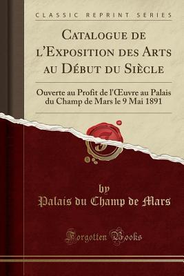 Catalogue de l'Exposition Des Arts Au D�but Du Si�cle: Ouverte Au Profit de l'Oeuvre Au Palais Du Champ de Mars Le 9 Mai 1891