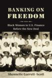 Banking on Freedom: Black Women in U.S. Finance Before the New Deal by Shennette Garrett-Scott
